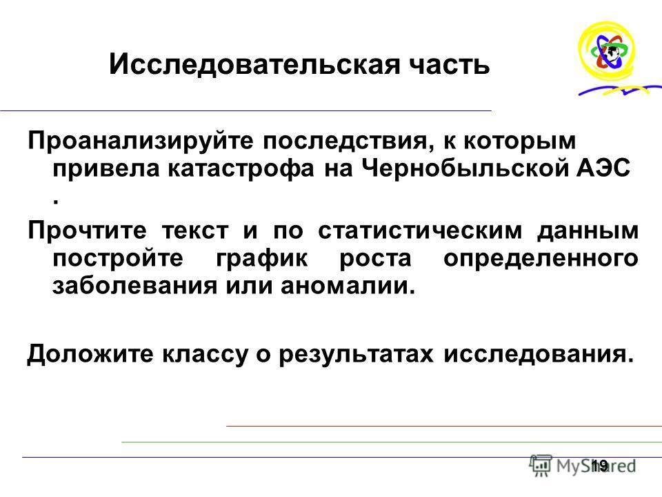 19 Исследовательская часть Проанализируйте последствия, к которым привела катастрофа на Чернобыльской АЭС. Прочтите текст и по статистическим данным постройте график роста определенного заболевания или аномалии. Доложите классу о результатах исследов