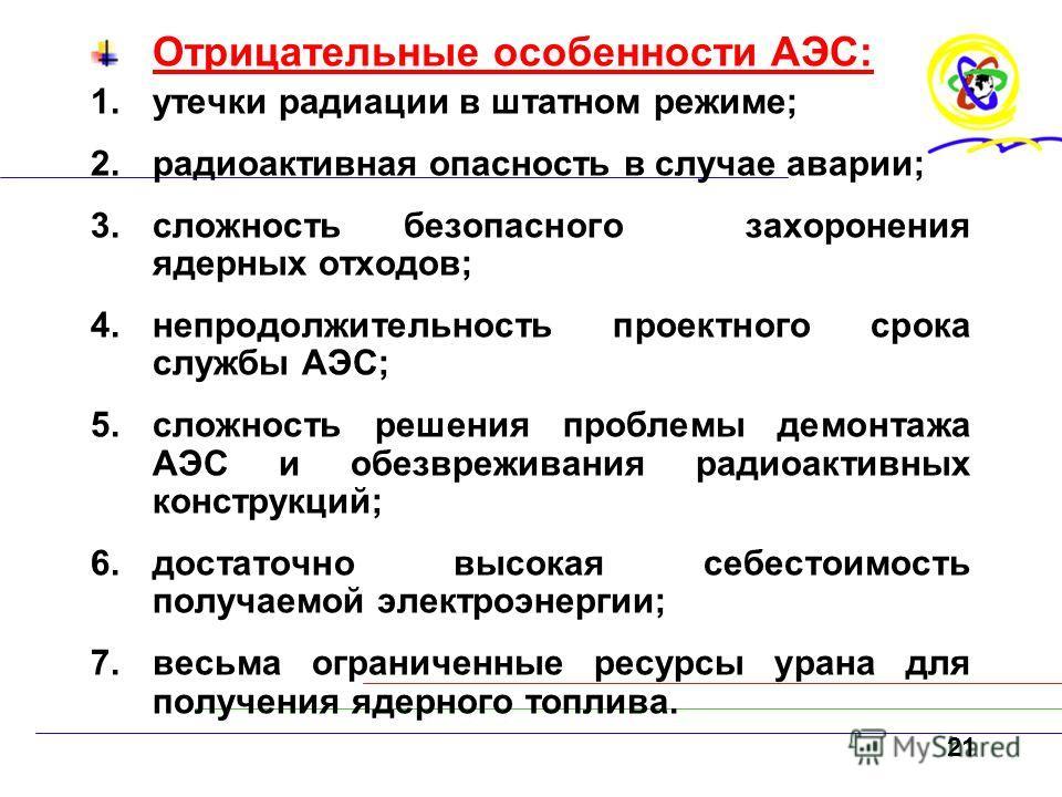 Отрицательные особенности АЭС: 1.утечки радиации в штатном режиме; 2.радиоактивная опасность в случае аварии; 3.сложность безопасного захоронения ядерных отходов; 4.непродолжительность проектного срока службы АЭС; 5.сложность решения проблемы демонта