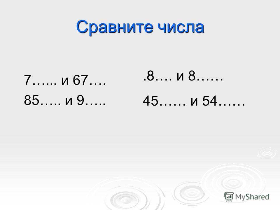 Сравните числа 7…... и 67…. 85….. и 9…...8…. и 8…… 45…… и 54……