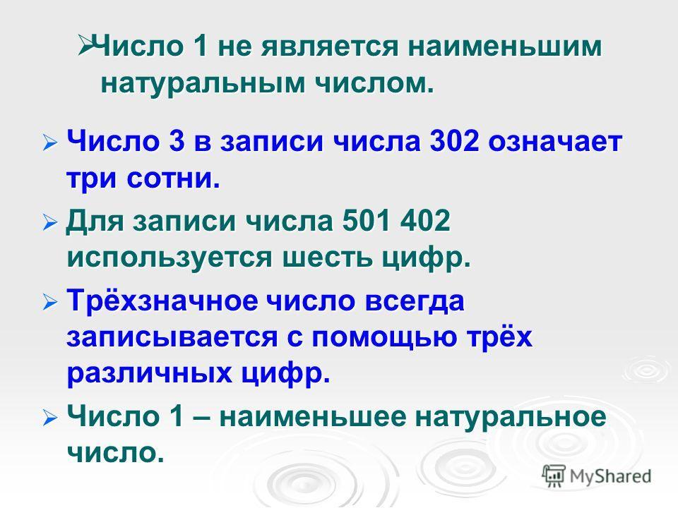 Число 1 не является наименьшим натуральным числом. Число 1 не является наименьшим натуральным числом. Число 3 в записи числа 302 означает три сотни. Число 3 в записи числа 302 означает три сотни. Для записи числа 501 402 используется шесть цифр. Для