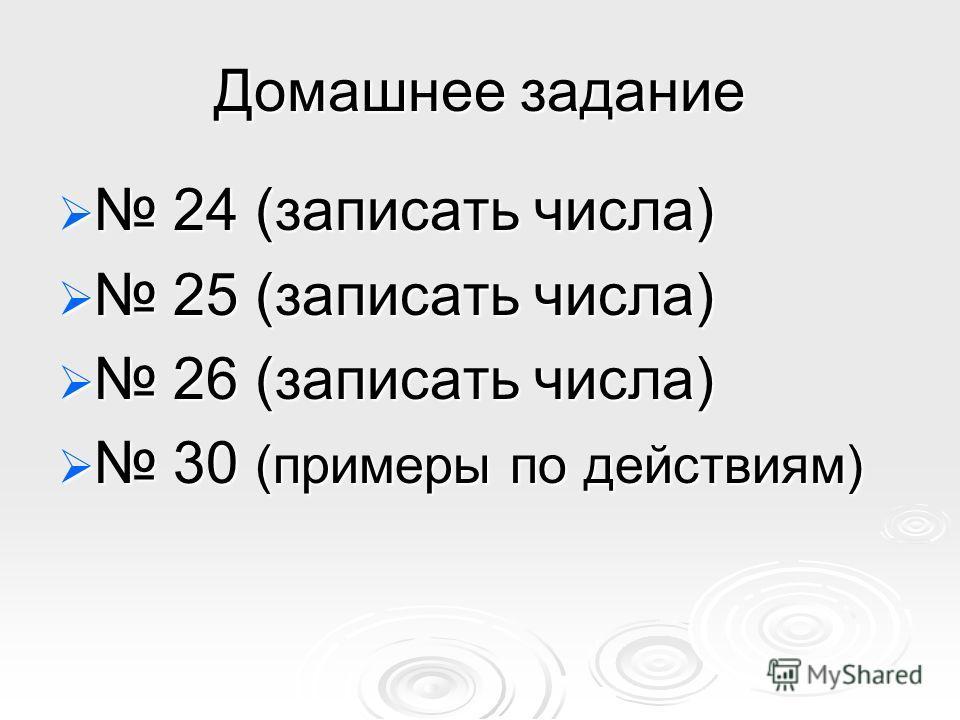 Домашнее задание 24 (записать числа) 24 (записать числа) 25 (записать числа) 25 (записать числа) 26 (записать числа) 26 (записать числа) 30 (примеры по действиям) 30 (примеры по действиям)