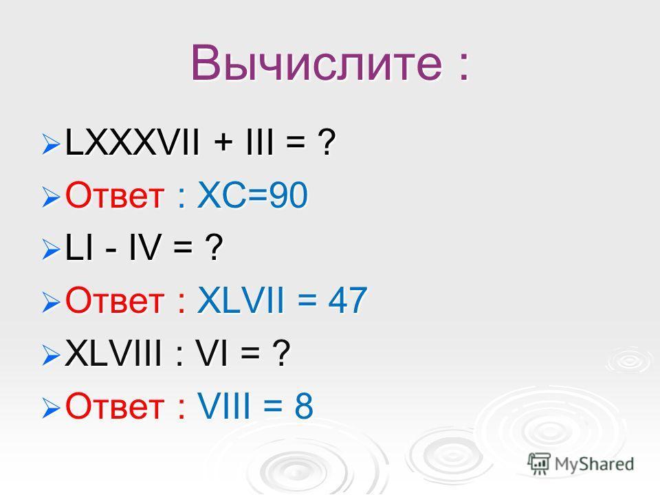 Вычислите : LXXXVII + III = ? LXXXVII + III = ? Ответ : XC=90 Ответ : XC=90 LI - IV = ? LI - IV = ? Ответ : XLVII = 47 Ответ : XLVII = 47 XLVIII : VI = ? XLVIII : VI = ? Ответ : VIII = 8 Ответ : VIII = 8