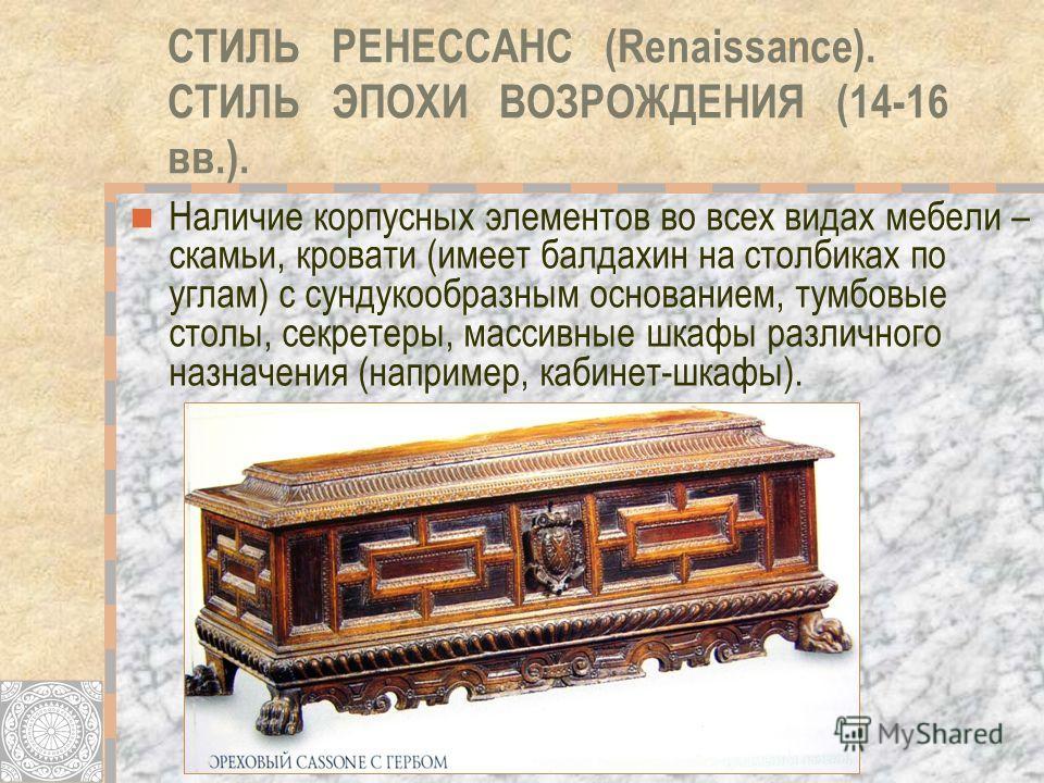 СТИЛЬ РЕНЕССАНС (Renaissance). СТИЛЬ ЭПОХИ ВОЗРОЖДЕНИЯ (14-16 вв.). Наличие корпусных элементов во всех видах мебели – скамьи, кровати (имеет балдахин на столбиках по углам) с сундукообразным основанием, тумбовые столы, секретеры, массивные шкафы раз