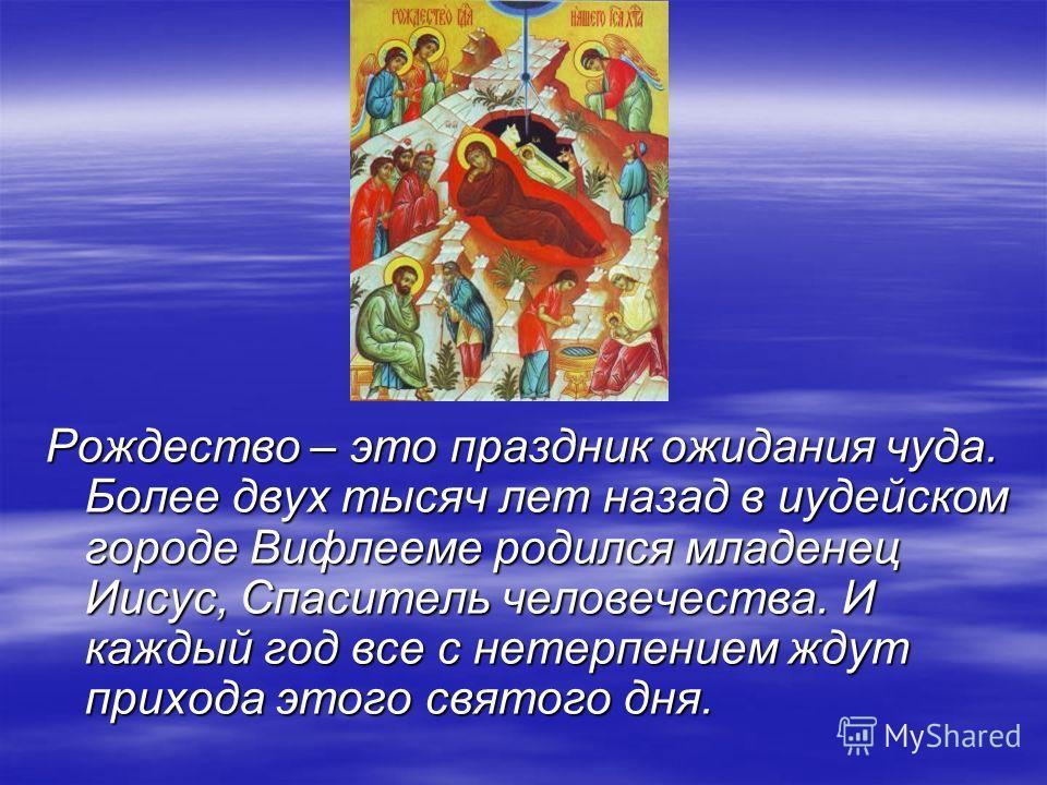 Рождество – это праздник ожидания чуда. Более двух тысяч лет назад в иудейском городе Вифлееме родился младенец Иисус, Спаситель человечества. И каждый год все с нетерпением ждут прихода этого святого дня.