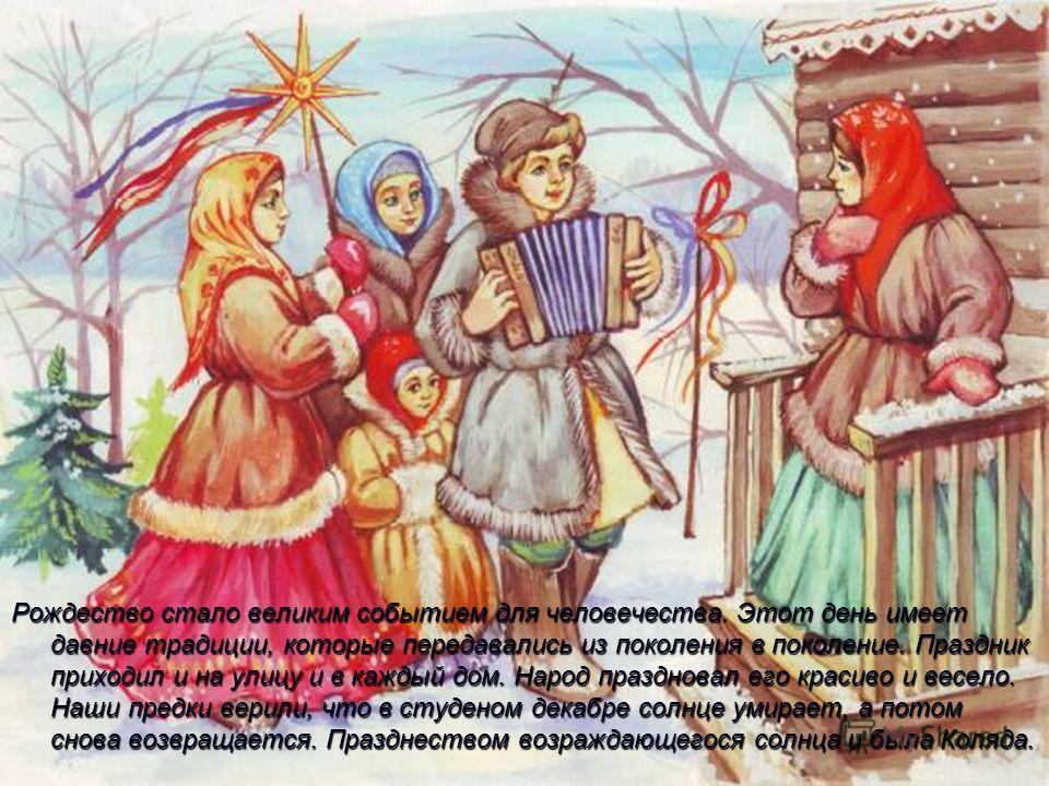 Рождество стало великим событием для человечества. Этот день имеет давние традиции, которые передавались из поколения в поколение. Праздник приходил и на улицу и в каждый дом. Народ праздновал его красиво и весело. Наши предки верили, что в студеном