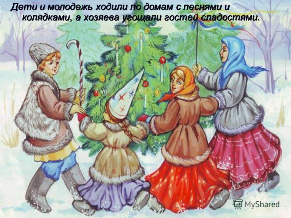 Дети и молодежь ходили по домам с песнями и колядками, а хозяева угощали гостей сладостями.