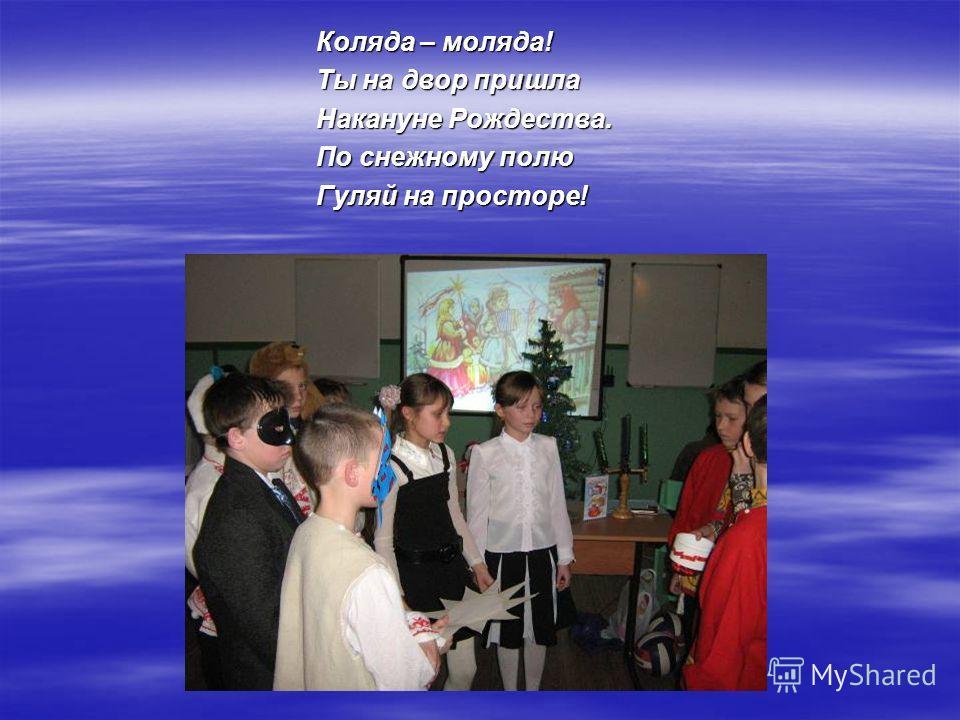 Коляда – моляда! Ты на двор пришла Накануне Рождества. По снежному полю Гуляй на просторе!