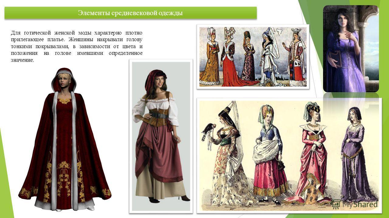 Элементы средневековой одежды Для готической женской моды характерно плотно прилегающее платье. Женщины накрывали голову тонкими покрывалами, в зависимости от цвета и положения на голове имевшими определенное значение.