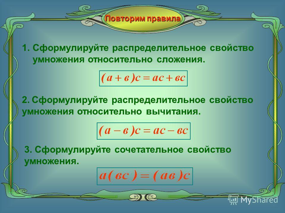 Повторим правила 1. 1.Сформулируйте распределительное свойство умножения относительно сложения. 2. Сформулируйте распределительное свойство умножения относительно вычитания. 3. Сформулируйте сочетательное свойство умножения.
