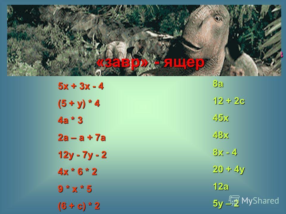 8а 12 + 2с 45х48х 8х - 4 20 + 4у 12а 5у – 2 5х + 3х - 4 (5 + у) * 4 4а * 3 2а – а + 7а 12у - 7у - 2 4х * 6 * 2 9 * х * 5 (6 + с) * 2 Для выражения левого столбика найдите пару из правого столбика: «завр» - ящер
