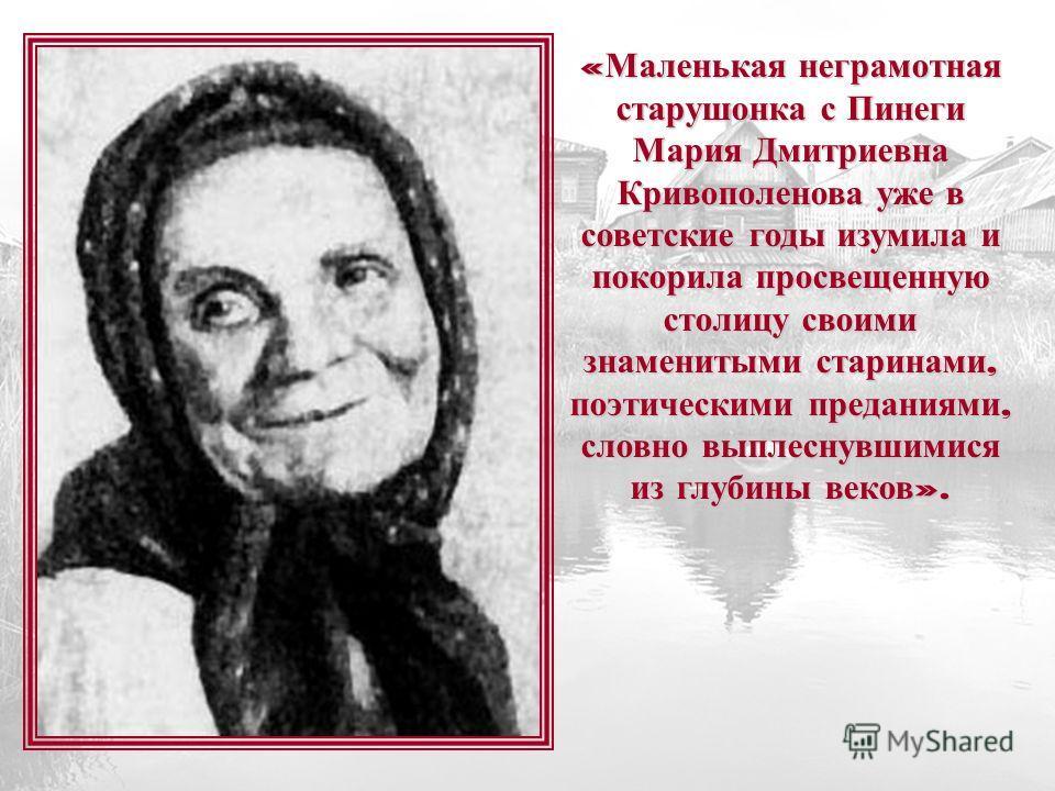 « Маленькая неграмотная старушонка с Пинеги Мария Дмитриевна Кривополенова уже в советские годы изумила и покорила просвещенную столицу своими знаменитыми старинами, поэтическими преданиями, словно выплеснувшимися из глубины веков ».