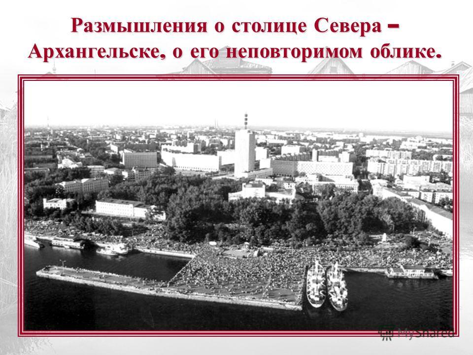 Размышления о столице Севера – Архангельске, о его неповторимом облике.