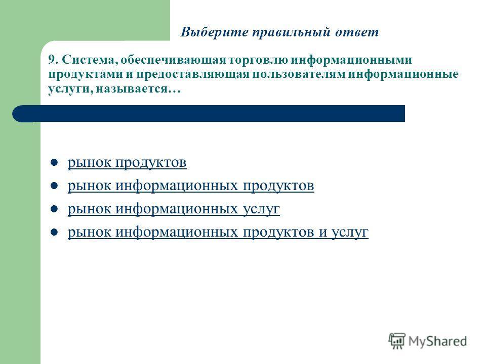 9. Система, обеспечивающая торговлю информационными продуктами и предоставляющая пользователям информационные услуги, называется… рынок продуктов рынок информационных продуктов рынок информационных услуг рынок информационных продуктов и услуг Выберит
