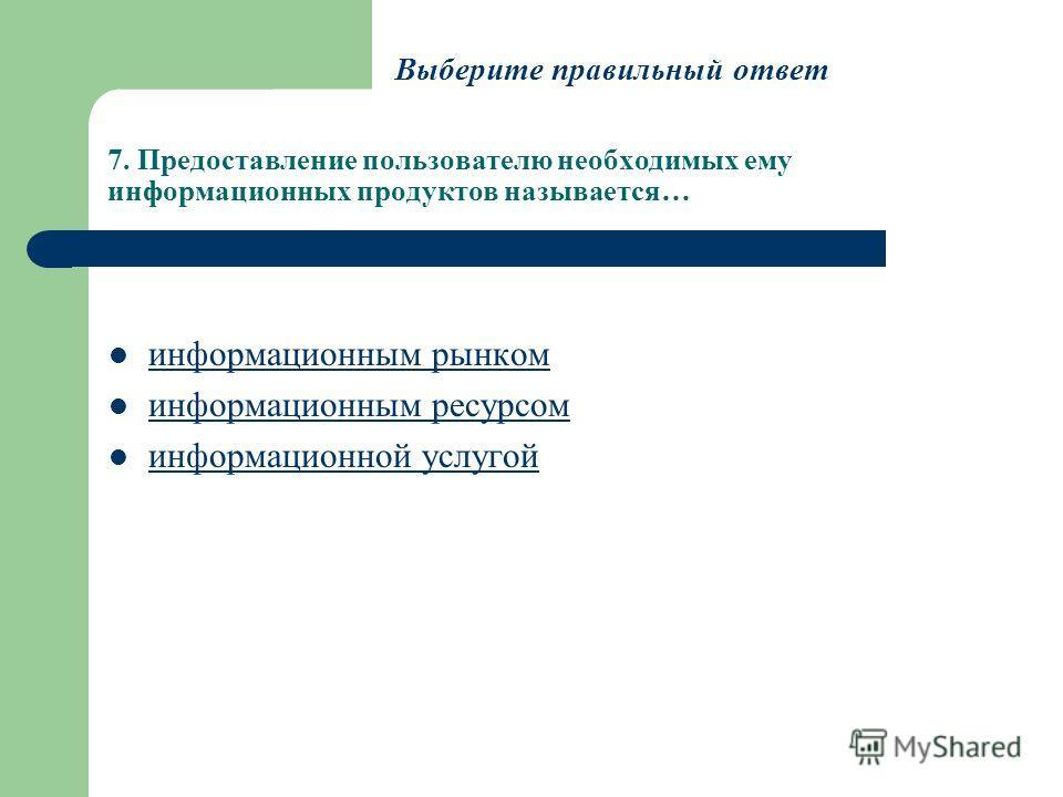7. Предоставление пользователю необходимых ему информационных продуктов называется… информационным рынком информационным ресурсом информационной услугой Выберите правильный ответ