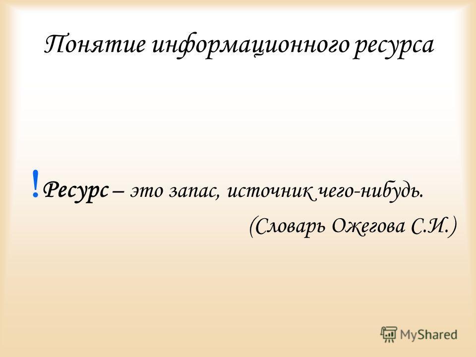 Понятие информационного ресурса Ресурс – это запас, источник чего-нибудь. (Словарь Ожегова С.И.)