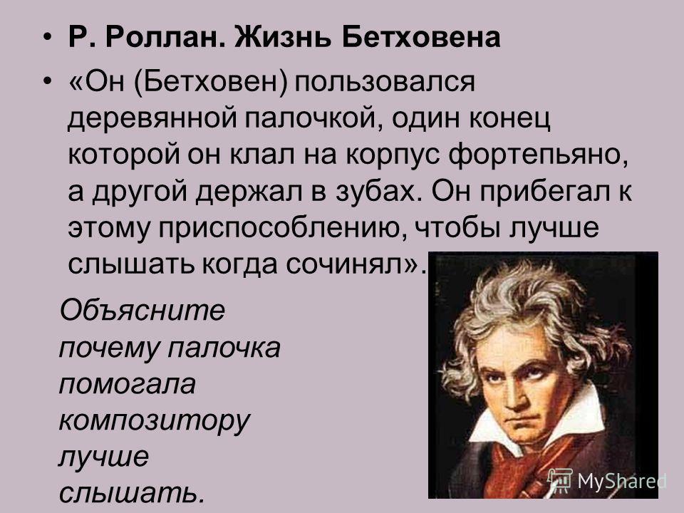Р. Роллан. Жизнь Бетховена «Он (Бетховен) пользовался деревянной палочкой, один конец которой он клал на корпус фортепьяно, а другой держал в зубах. Он прибегал к этому приспособлению, чтобы лучше слышать когда сочинял». Объясните почему палочка помо
