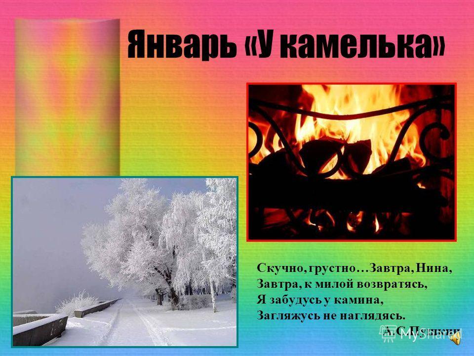Январь «У камелька» Скучно, грустно…Завтра, Нина, Завтра, к милой возвратясь, Я забудусь у камина, Загляжусь не наглядясь. А.С.Пушкин