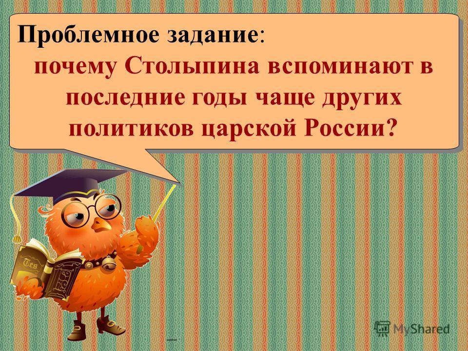 Проблемное задание: почему Столыпина вспоминают в последние годы чаще других политиков царской России? Проблемное задание: почему Столыпина вспоминают в последние годы чаще других политиков царской России?