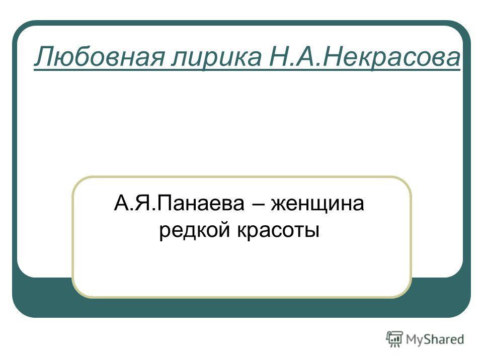 Любовная лирика Н.А.Некрасова А.Я.Панаева – женщина редкой красоты