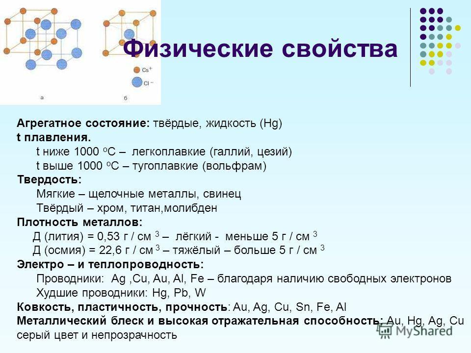 Физические свойства Агрегатное состояние: твёрдые, жидкость (Hg) t плавления. t ниже 1000 о С – легкоплавкие (галлий, цезий) t выше 1000 о С – тугоплавкие (вольфрам) Твердость: Мягкие – щелочные металлы, свинец Твёрдый – хром, титан,молибден Плотност