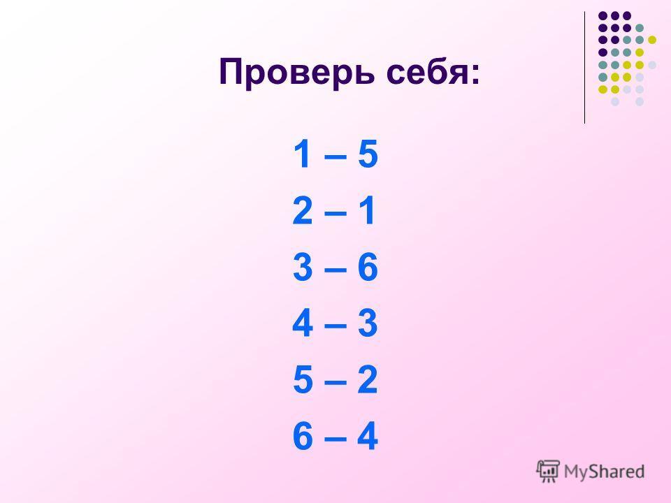 Проверь себя: 1 – 5 2 – 1 3 – 6 4 – 3 5 – 2 6 – 4