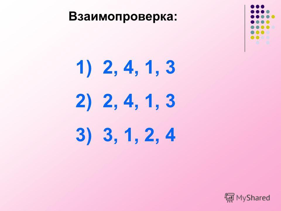 Взаимопроверка: 1) 2, 4, 1, 3 2) 2, 4, 1, 3 3) 3, 1, 2, 4