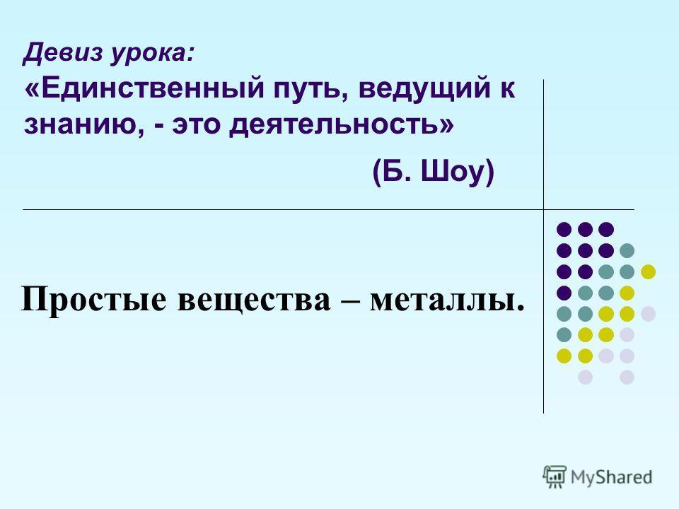 Девиз урока: «Единственный путь, ведущий к знанию, - это деятельность» (Б. Шоу) Простые вещества – металлы.