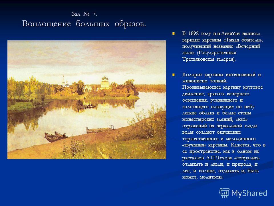 Зал 7. Воплощение больших образов. В 1892 году и.и.Левитан написал вариант картины «Тихая обитель», получивший название «Вечерний звон» (Государственная Третьяковская галерея). Колорит картины интенсивный и живописно тонкий. Пронизывающее картину кру