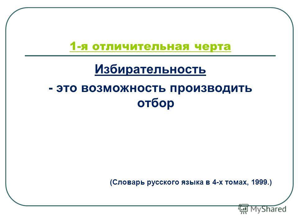 Избирательность - это возможность производить отбор 1-я отличительная черта (Словарь русского языка в 4-х томах, 1999.)