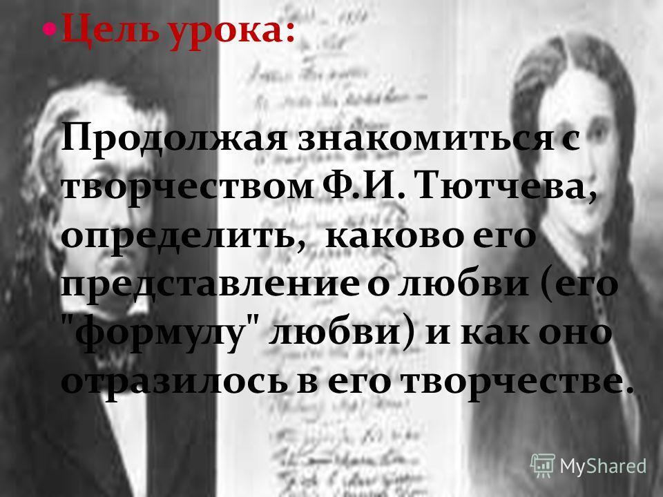 Цель урока: Продолжая знакомиться с творчеством Ф.И. Тютчева, определить, каково его представление о любви (его формулу любви) и как оно отразилось в его творчестве.