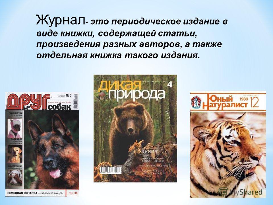 Журнал - это периодическое издание в виде книжки, содержащей статьи, произведения разных авторов, а также отдельная книжка такого издания.