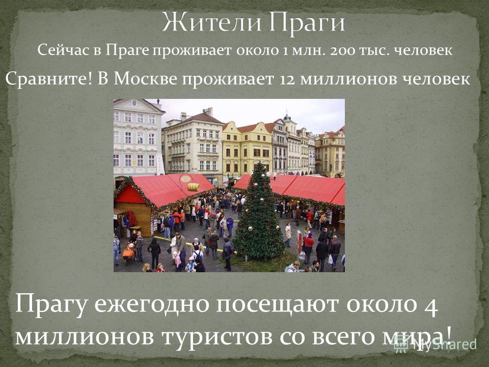 Сейчас в Праге проживает около 1 млн. 200 тыс. человек Сравните! В Москве проживает 12 миллионов человек Прагу ежегодно посещают около 4 миллионов туристов со всего мира!