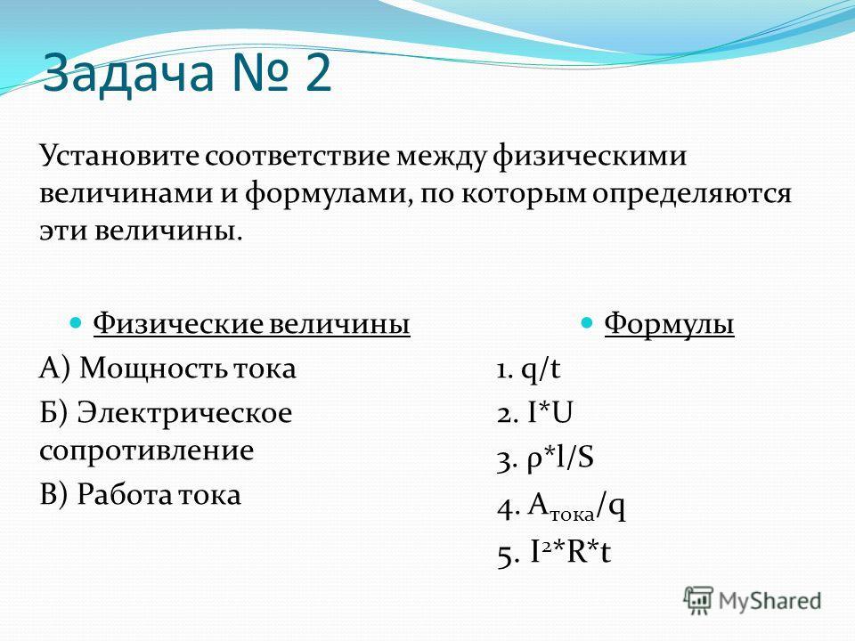 Установите соответствие между физическими величинами и формулами, по которым определяются эти величины. Физические величины А) Мощность тока Б) Электрическое сопротивление В) Работа тока Формулы 1. q/t 2. I*U 3. ρ*l/S 4. А тока /q 5. I 2 *R*t Задача
