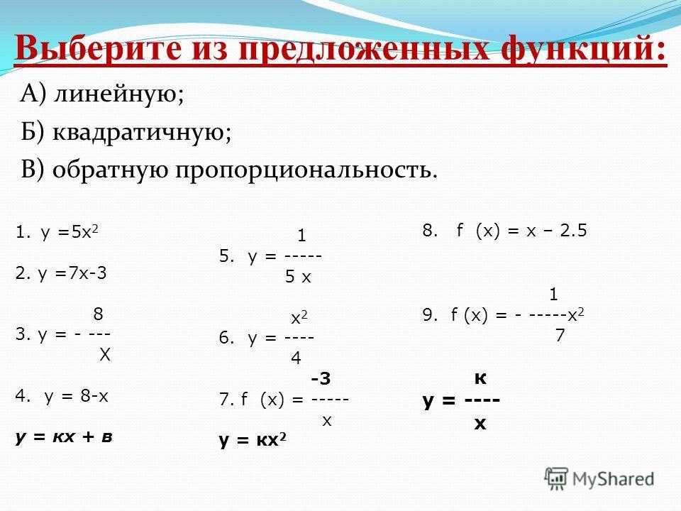 Выберите из предложенных функций: А) линейную; Б) квадратичную; В) обратную пропорциональность. 1.у =5х 2 2. у =7х-3 8 3. у = - --- Х 4. у = 8-х у = кх + в 1 5. у = ----- 5 х х 2 6. у = ---- 4 -3 7. f (х) = ----- х у = кх 2 8. f (х) = х – 2.5 1 9. f