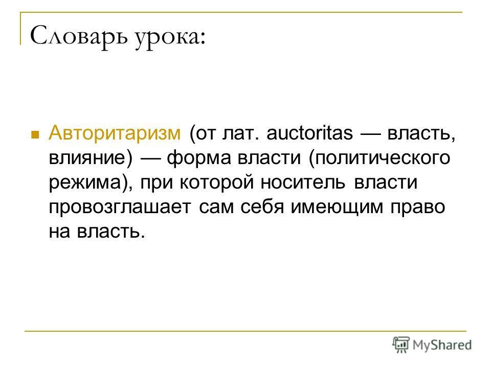 Авторитаризм (от лат. auctoritas власть, влияние) форма власти (политического режима), при которой носитель власти провозглашает сам себя имеющим право на власть. Словарь урока: