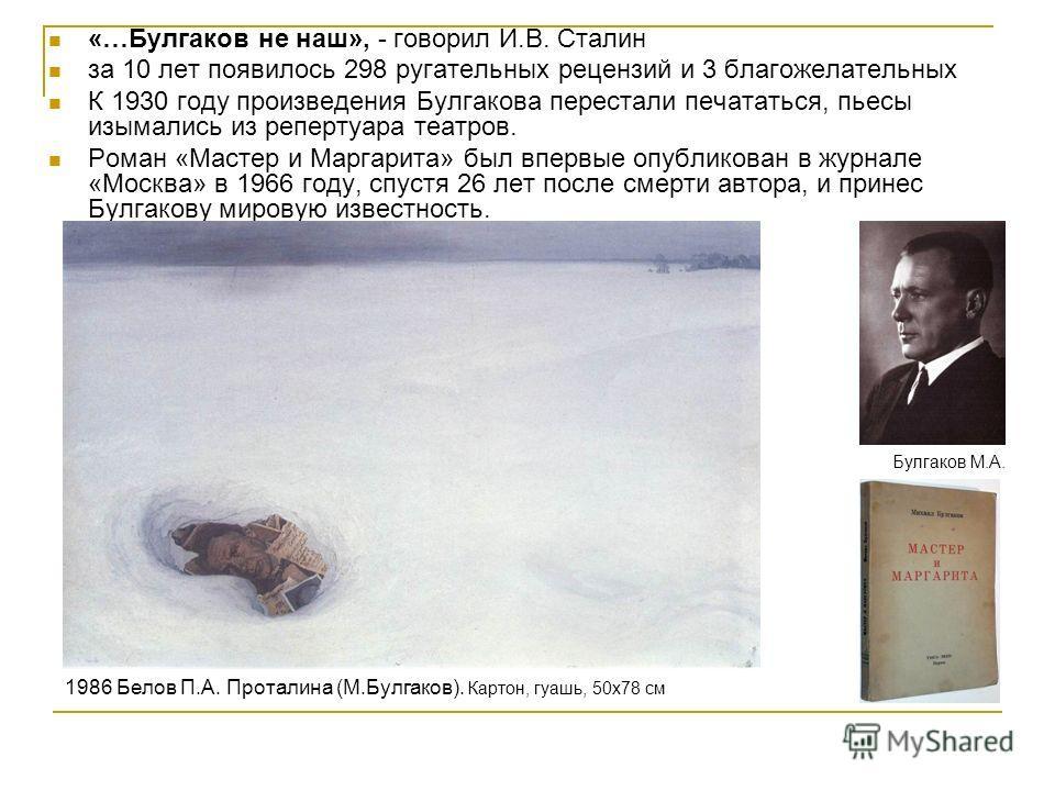 «…Булгаков не наш», - говорил И.В. Сталин за 10 лет появилось 298 ругательных рецензий и 3 благожелательных К 1930 году произведения Булгакова перестали печататься, пьесы изымались из репертуара театров. Роман «Мастер и Маргарита» был впервые опублик