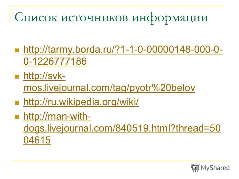 Список источников информации http://tarmy.borda.ru/?1-1-0-00000148-000-0- 0-1226777186 http://tarmy.borda.ru/?1-1-0-00000148-000-0- 0-1226777186 http://svk- mos.livejournal.com/tag/pyotr%20belov http://svk- mos.livejournal.com/tag/pyotr%20belov http: