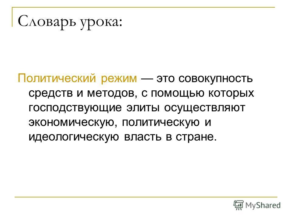 Словарь урока: Политический режим это совокупность средств и методов, с помощью которых господствующие элиты осуществляют экономическую, политическую и идеологическую власть в стране.