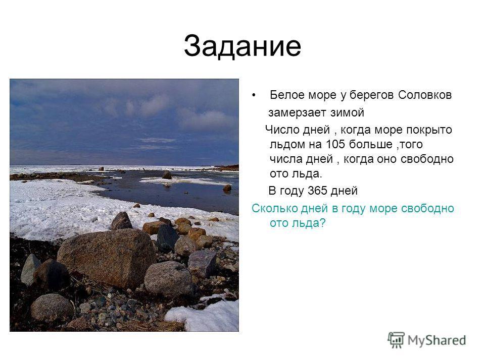 Задание Белое море у берегов Соловков замерзает зимой Число дней, когда море покрыто льдом на 105 больше,того числа дней, когда оно свободно ото льда. В году 365 дней Сколько дней в году море свободно ото льда?