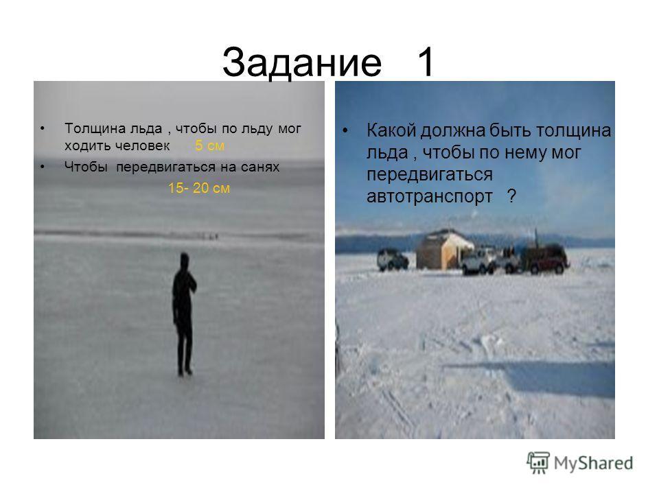 Задание 1 Толщина льда, чтобы по льду мог ходить человек 5 см Чтобы передвигаться на санях 15- 20 см Какой должна быть толщина льда, чтобы по нему мог передвигаться автотранспорт ?