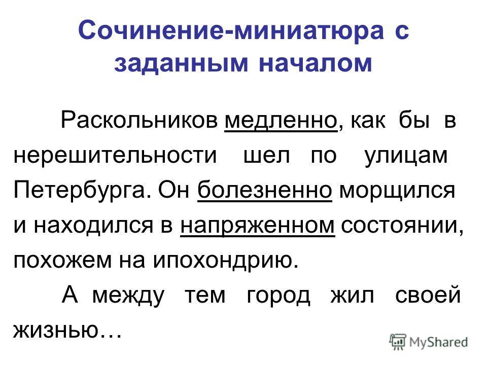 Сочинение-миниатюра с заданным началом Раскольников медленно, как бы в нерешительности шел по улицам Петербурга. Он болезненно морщился и находился в напряженном состоянии, похожем на ипохондрию. А между тем город жил своей жизнью…