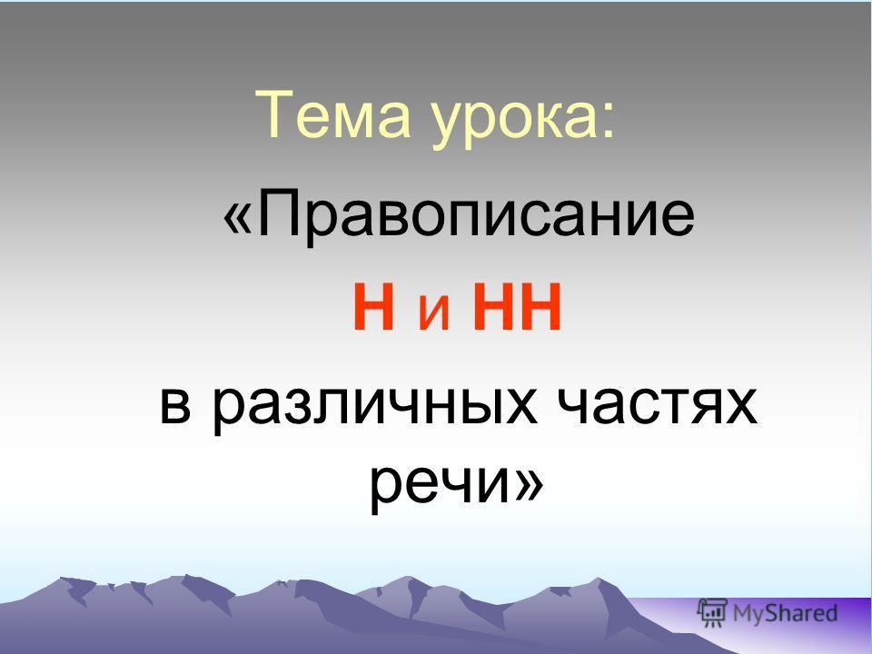 Тема урока: «Правописание Н и НН в различных частях речи»