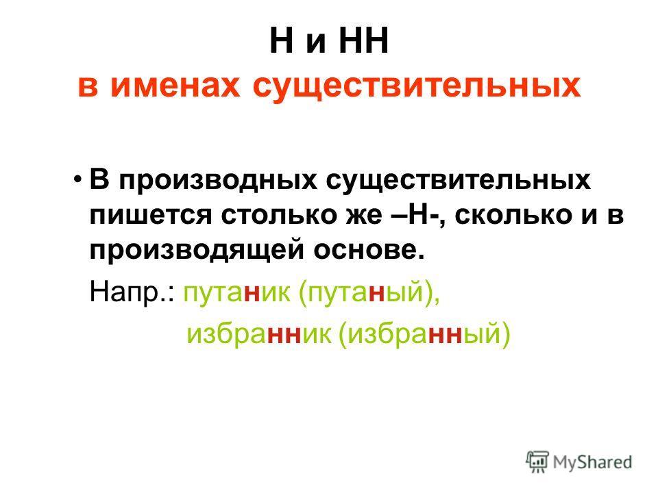 Н и НН в именах существительных В производных существительных пишется столько же –Н-, сколько и в производящей основе. Напр.: путаник (путаный), избранник (избранный)