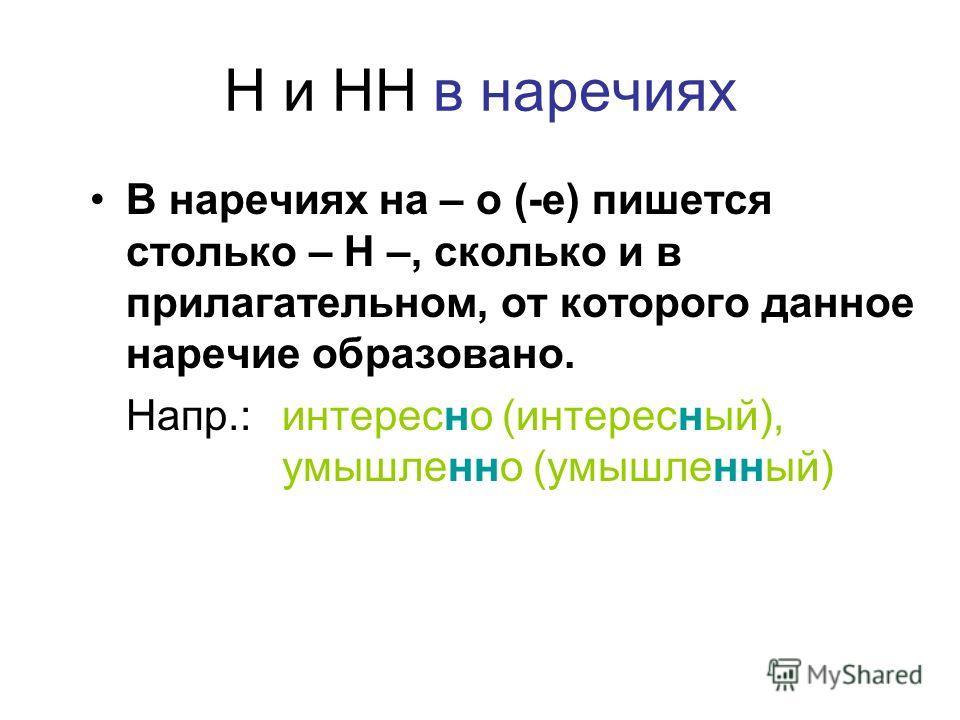 Н и НН в наречиях В наречиях на – о (-е) пишется столько – Н –, сколько и в прилагательном, от которого данное наречие образовано. Напр.: интересно (интересный), умышленно (умышленный)