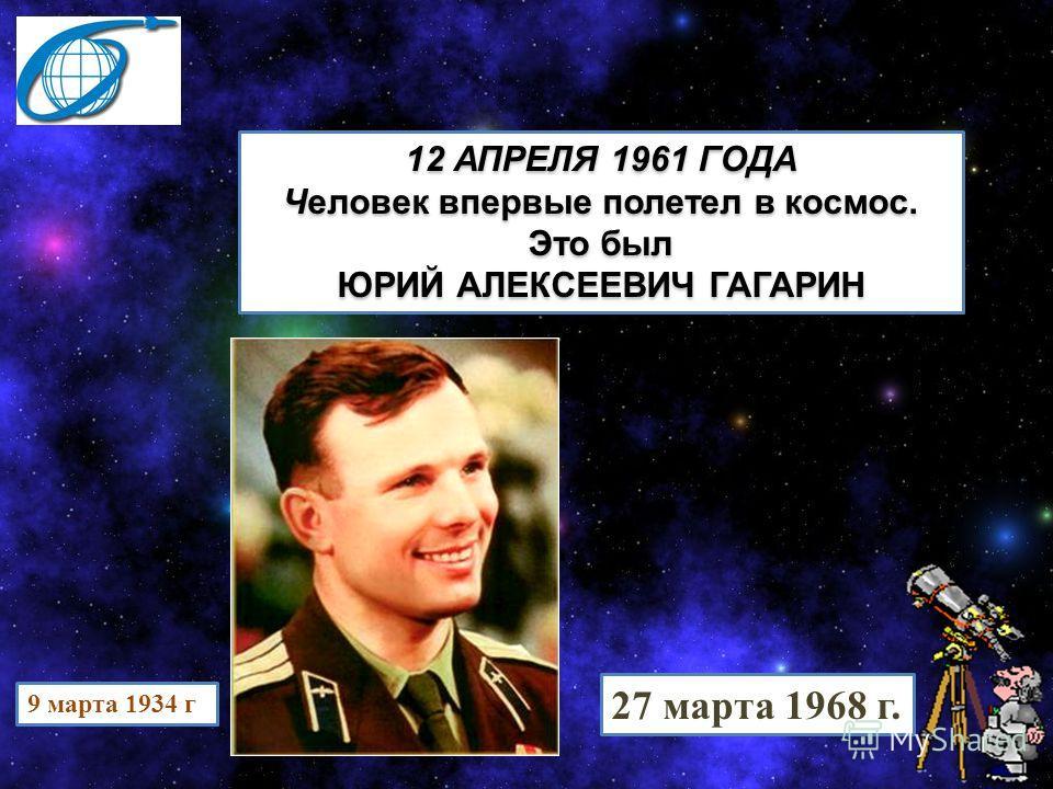 9 марта 1934 г 27 марта 1968 г. 12 АПРЕЛЯ 1961 ГОДА Человек впервые полетел в космос. Это был ЮРИЙ АЛЕКСЕЕВИЧ ГАГАРИН