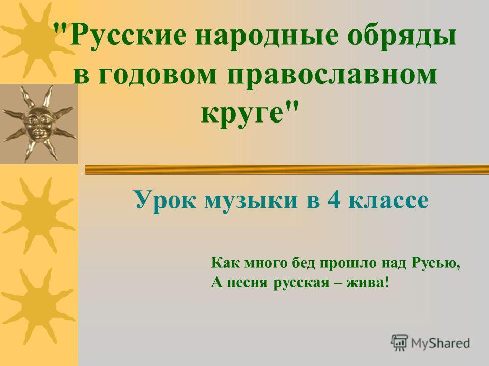 Русские народные обряды в годовом православном круге Урок музыки в 4 классе Как много бед прошло над Русью, А песня русская – жива!