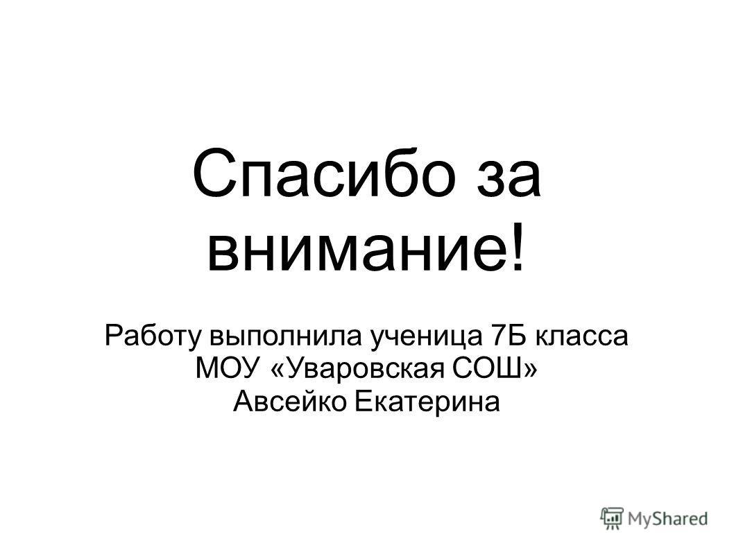 Спасибо за внимание! Работу выполнила ученица 7Б класса МОУ «Уваровская СОШ» Авсейко Екатерина