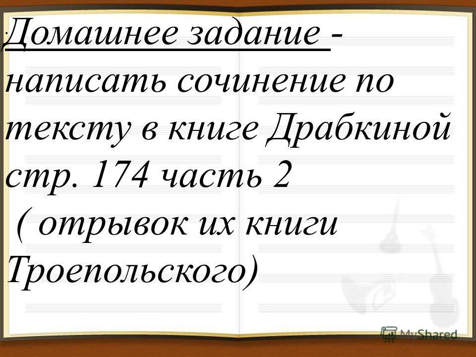 . Домашнее задание - написать сочинение по тексту в книге Драбкиной стр. 174 часть 2 ( отрывок их книги Троепольского)