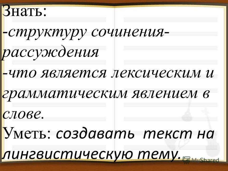 Знать: -структуру сочинения- рассуждения -что является лексическим и грамматическим явлением в слове. Уметь: создавать текст на лингвистическую тему.
