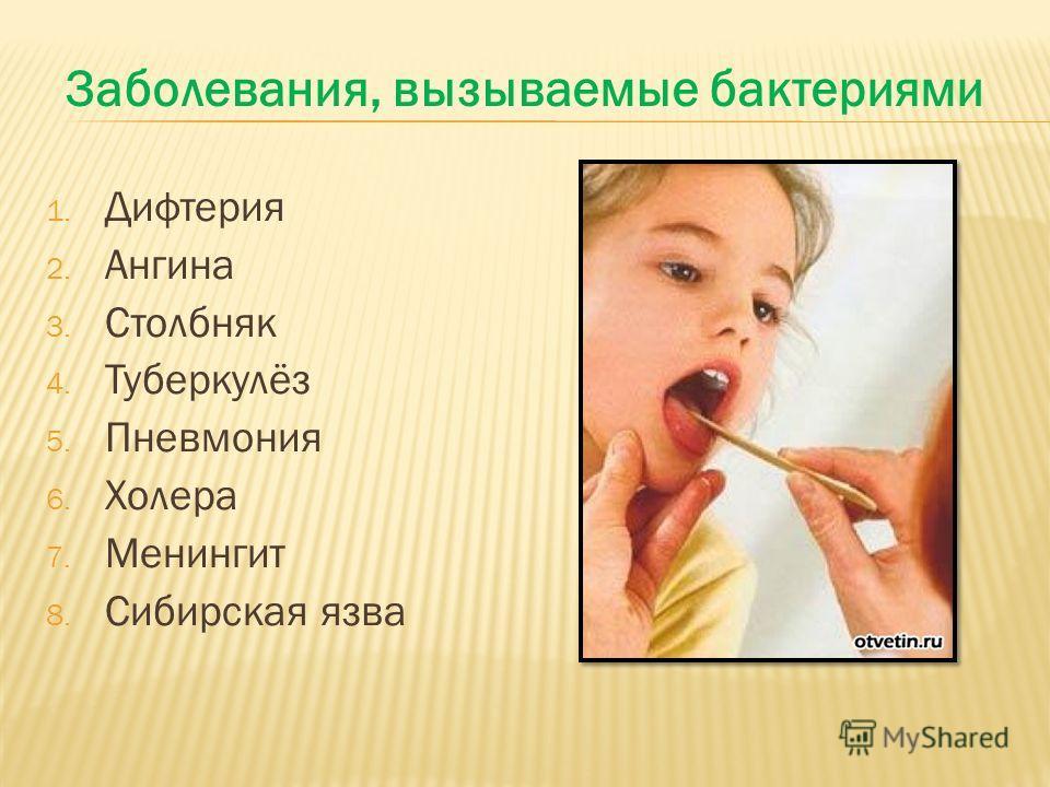 1. Дифтерия 2. Ангина 3. Столбняк 4. Туберкулёз 5. Пневмония 6. Холера 7. Менингит 8. Сибирская язва Заболевания, вызываемые бактериями